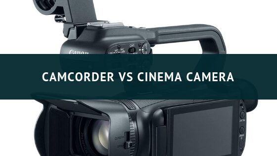 Camcorder VS Cinema Camera